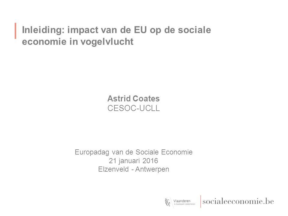 Inleiding: impact van de EU op de sociale economie in vogelvlucht Astrid Coates CESOC-UCLL Europadag van de Sociale Economie 21 januari 2016 Elzenveld - Antwerpen