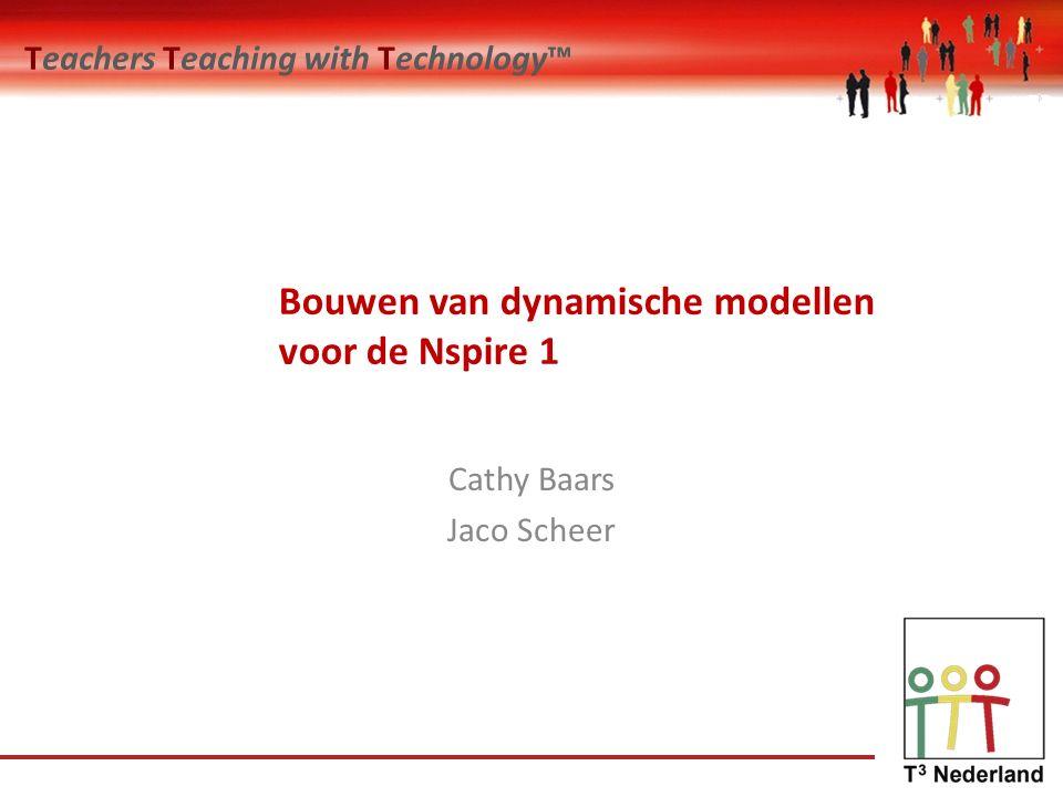 Teachers Teaching with Technology™ Bouwen van dynamische modellen voor de Nspire 1 Cathy Baars Jaco Scheer