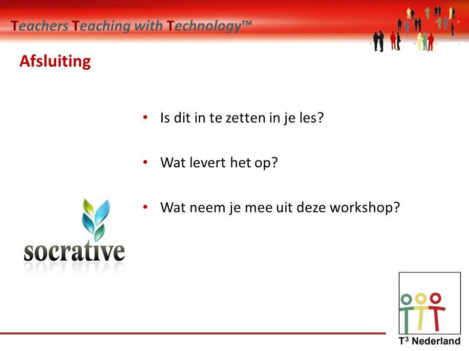 Teachers Teaching with Technology™ Afsluiting Is dit in te zetten in je les.