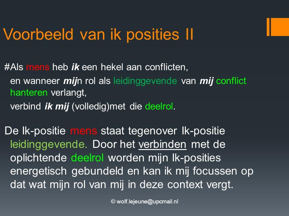 © wolf.lejeune@upcmail.nl Voorbeeld van ik posities II #Als mens heb ik een hekel aan conflicten, en wanneer mijn rol als leidinggevende van mij conflict hanteren verlangt, verbind ik mij (volledig)met die deelrol.