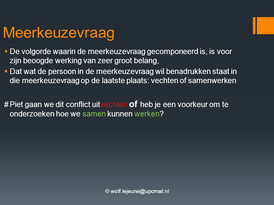 © wolf.lejeune@upcmail.nl Meerkeuzevraag  De volgorde waarin de meerkeuzevraag gecomponeerd is, is voor zijn beoogde werking van zeer groot belang,  Dat wat de persoon in de meerkeuzevraag wil benadrukken staat in die meerkeuzevraag op de laatste plaats: vechten of samenwerken #Piet gaan we dit conflict uitvechten of heb je een voorkeur om te onderzoeken hoe we samen kunnen werken?