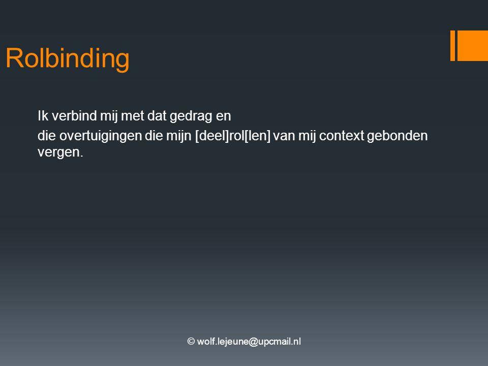 © wolf.lejeune@upcmail.nl Rolbinding Ik verbind mij met dat gedrag en die overtuigingen die mijn [deel]rol[len] van mij context gebonden vergen.