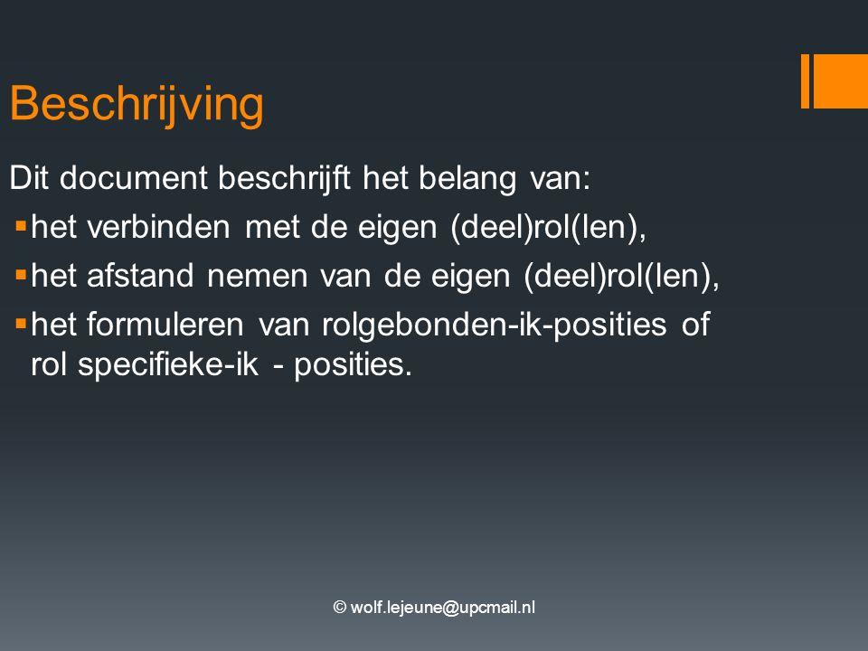 © wolf.lejeune@upcmail.nl Beschrijving Dit document beschrijft het belang van:  het verbinden met de eigen (deel)rol(len),  het afstand nemen van de eigen (deel)rol(len),  het formuleren van rolgebonden-ik-posities of rol specifieke-ik - posities.