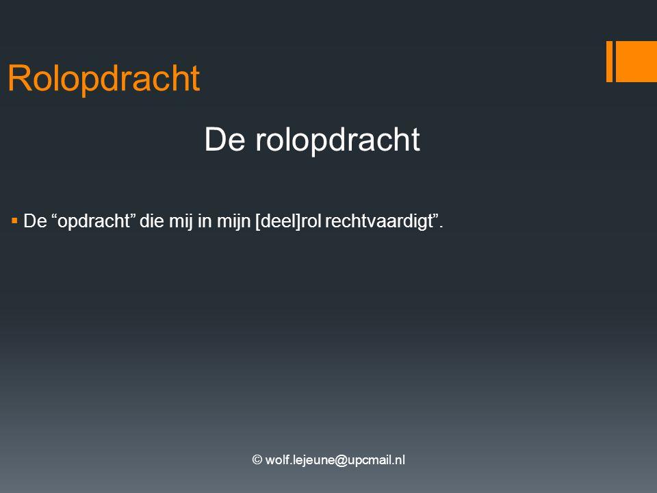 © wolf.lejeune@upcmail.nl Afleidingen uit de rolopdracht Uit deze rolopdracht worden rolopvattingen en rolverwachtingen afgeleid.
