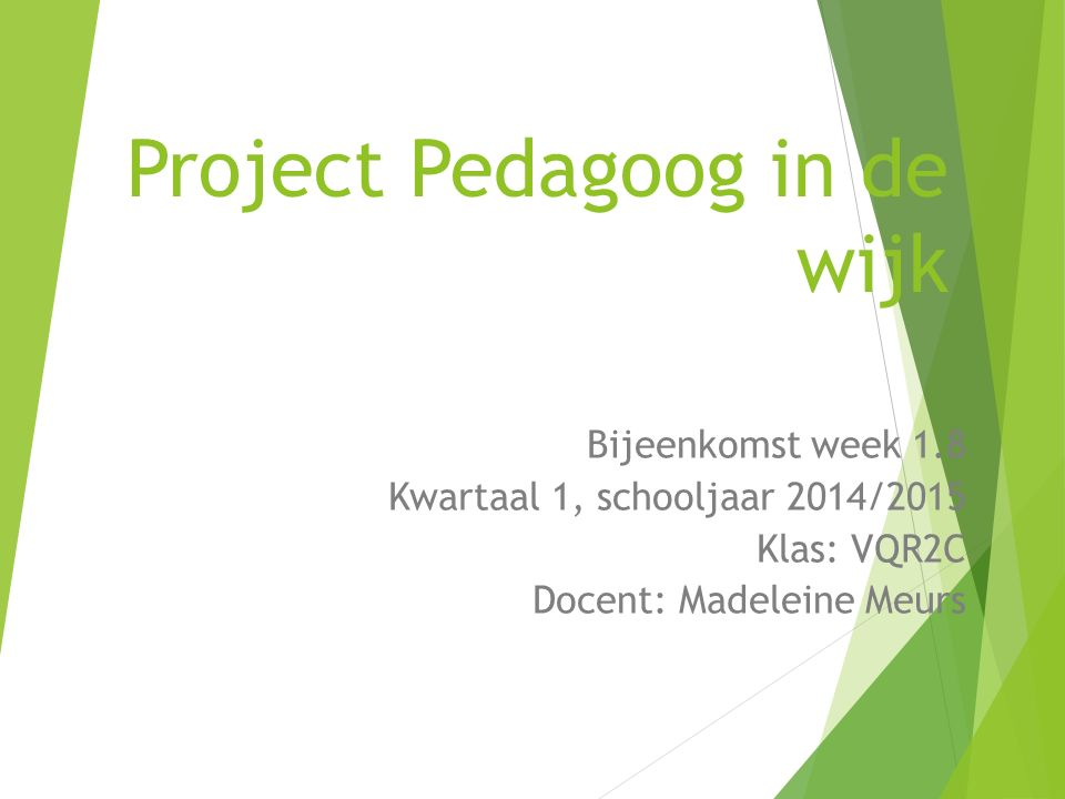 Project Pedagoog in de wijk Bijeenkomst week 1.8 Kwartaal 1, schooljaar 2014/2015 Klas: VQR2C Docent: Madeleine Meurs