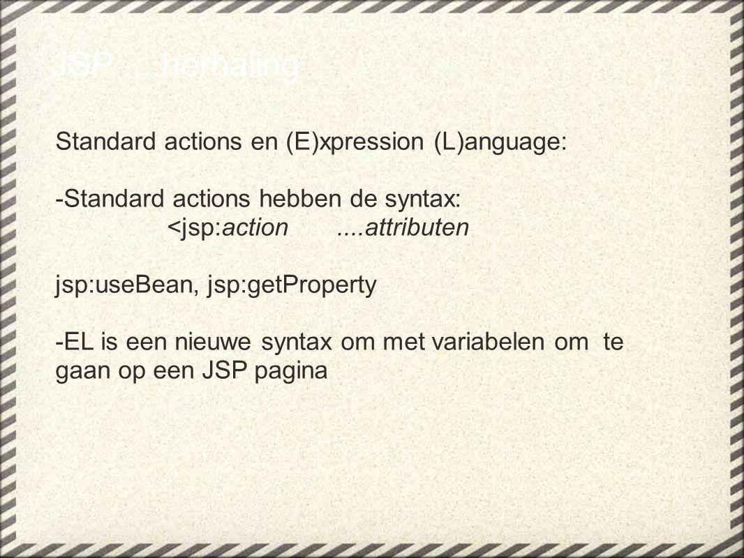 JSP....herhaling Standard actions en (E)xpression (L)anguage: -Standard actions hebben de syntax: <jsp:action....attributen jsp:useBean, jsp:getProperty -EL is een nieuwe syntax om met variabelen om te gaan op een JSP pagina