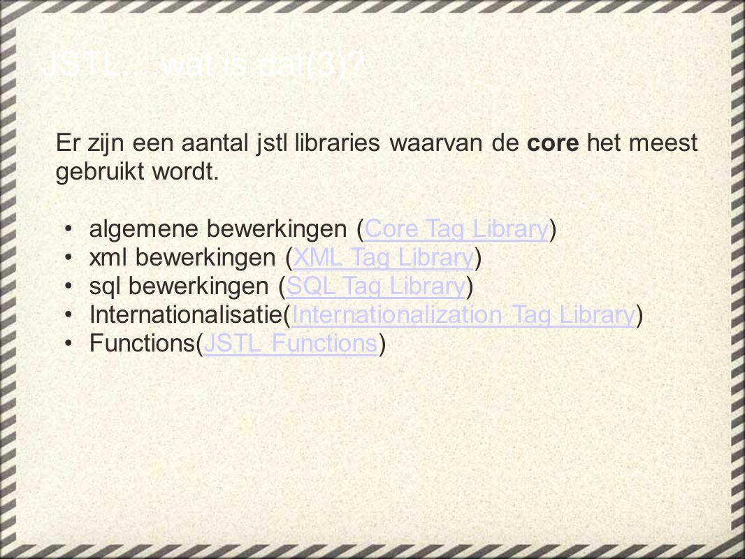 JSTL....wat is dat(3)? Er zijn een aantal jstl libraries waarvan de core het meest gebruikt wordt. algemene bewerkingen (Core Tag Library)Core Tag Lib