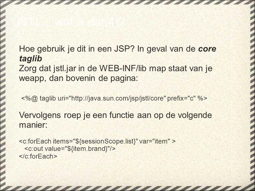 JSTL....wat is dat(4)? Hoe gebruik je dit in een JSP? In geval van de core taglib Zorg dat jstl.jar in de WEB-INF/lib map staat van je weapp, dan bove