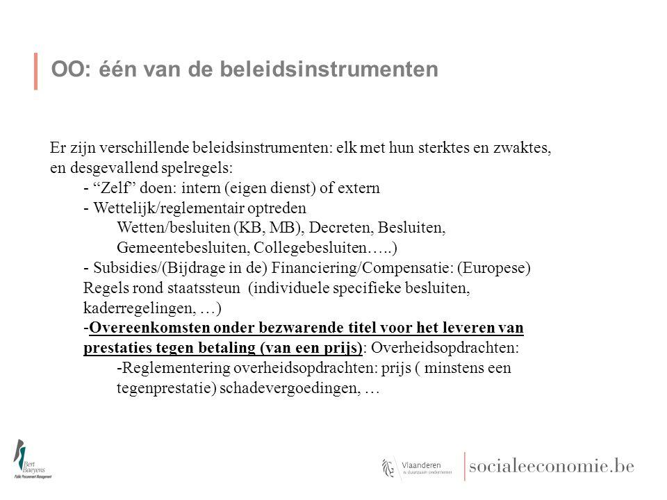 OO: één van de beleidsinstrumenten Er zijn verschillende beleidsinstrumenten: elk met hun sterktes en zwaktes, en desgevallend spelregels: - Zelf doen: intern (eigen dienst) of extern - Wettelijk/reglementair optreden Wetten/besluiten (KB, MB), Decreten, Besluiten, Gemeentebesluiten, Collegebesluiten…..) - Subsidies/(Bijdrage in de) Financiering/Compensatie: (Europese) Regels rond staatssteun (individuele specifieke besluiten, kaderregelingen, …) -Overeenkomsten onder bezwarende titel voor het leveren van prestaties tegen betaling (van een prijs): Overheidsopdrachten: -Reglementering overheidsopdrachten: prijs ( minstens een tegenprestatie) schadevergoedingen, …