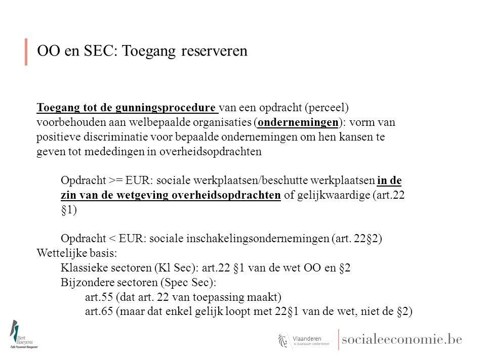 OO en SEC: Toegang reserveren Toegang tot de gunningsprocedure van een opdracht (perceel) voorbehouden aan welbepaalde organisaties (ondernemingen): vorm van positieve discriminatie voor bepaalde ondernemingen om hen kansen te geven tot mededingen in overheidsopdrachten Opdracht >= EUR: sociale werkplaatsen/beschutte werkplaatsen in de zin van de wetgeving overheidsopdrachten of gelijkwaardige (art.22 §1) Opdracht < EUR: sociale inschakelingsondernemingen (art.