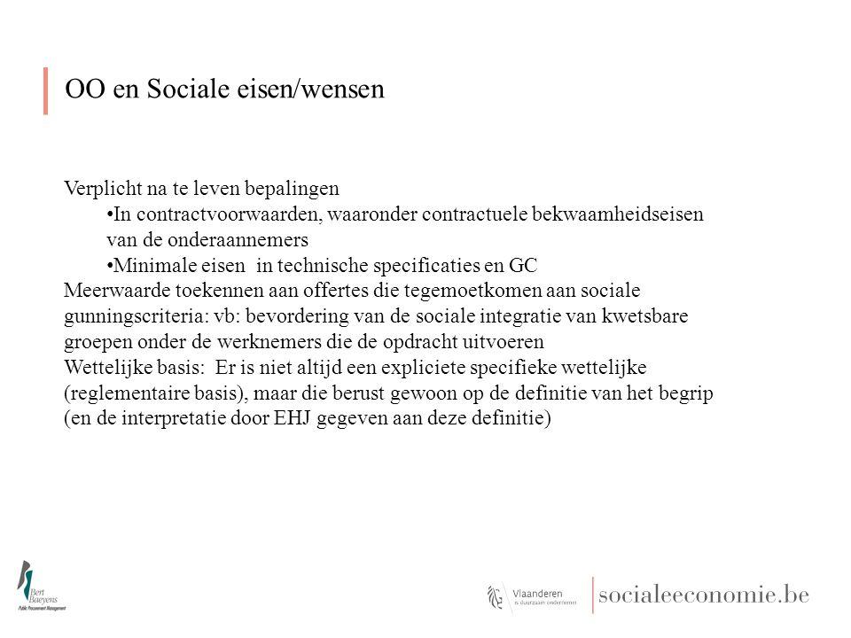 OO en Sociale eisen/wensen Verplicht na te leven bepalingen In contractvoorwaarden, waaronder contractuele bekwaamheidseisen van de onderaannemers Minimale eisen in technische specificaties en GC Meerwaarde toekennen aan offertes die tegemoetkomen aan sociale gunningscriteria: vb: bevordering van de sociale integratie van kwetsbare groepen onder de werknemers die de opdracht uitvoeren Wettelijke basis: Er is niet altijd een expliciete specifieke wettelijke (reglementaire basis), maar die berust gewoon op de definitie van het begrip (en de interpretatie door EHJ gegeven aan deze definitie)