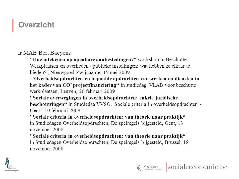 Overzicht Ir MAB Bert Baeyens Hoe intekenen op openbare aanbestedingen workshop in Beschutte Werkplaatsen en overheden / publieke instellingen: wat hebben ze elkaar te bieden , Nieuwgoed Zwijnaarde, 15 mei 2009 Overheidsopdrachten en bepaalde opdrachten van werken en diensten in het kader van CO 2 projectfinanciering in studiedag VLAB voor beschutte werkplaatsen, Leuven, 26 februari 2009 Sociale overwegingen in overheidsopdrachten: enkele juridische beschouwingen in Studiedag VVSG, Sociale criteria in overheidsopdrachten - Gent - 10 februari 2009 Sociale criteria in overheidsopdrachten: van theorie naar praktijk in Studiedagen Overheidsopdrachten, De spelregels bijgesteld, Gent, 13 november 2008 Sociale criteria in overheidsopdrachten: van theorie naar praktijk in Studiedagen Overheidsopdrachten, De spelregels bijgesteld, Brussel, 18 november 2008