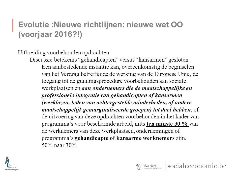 Evolutie :Nieuwe richtlijnen: nieuwe wet OO (voorjaar 2016 !) Uitbreiding voorbehouden opdrachten Discussie betekenis gehandicapten versus kansarmen gesloten Een aanbestedende instantie kan, overeenkomstig de beginselen van het Verdrag betreffende de werking van de Europese Unie, de toegang tot de gunningsprocedure voorbehouden aan sociale werkplaatsen en aan ondernemers die de maatschappelijke en professionele integratie van gehandicapten of kansarmen (werklozen, leden van achtergestelde minderheden, of andere maatschappelijk gemarginaliseerde groepen) tot doel hebben, of de uitvoering van deze opdrachten voorbehouden in het kader van programma's voor beschermde arbeid, mits ten minste 30 % van de werknemers van deze werkplaatsen, ondernemingen of programma's gehandicapte of kansarme werknemers zijn.