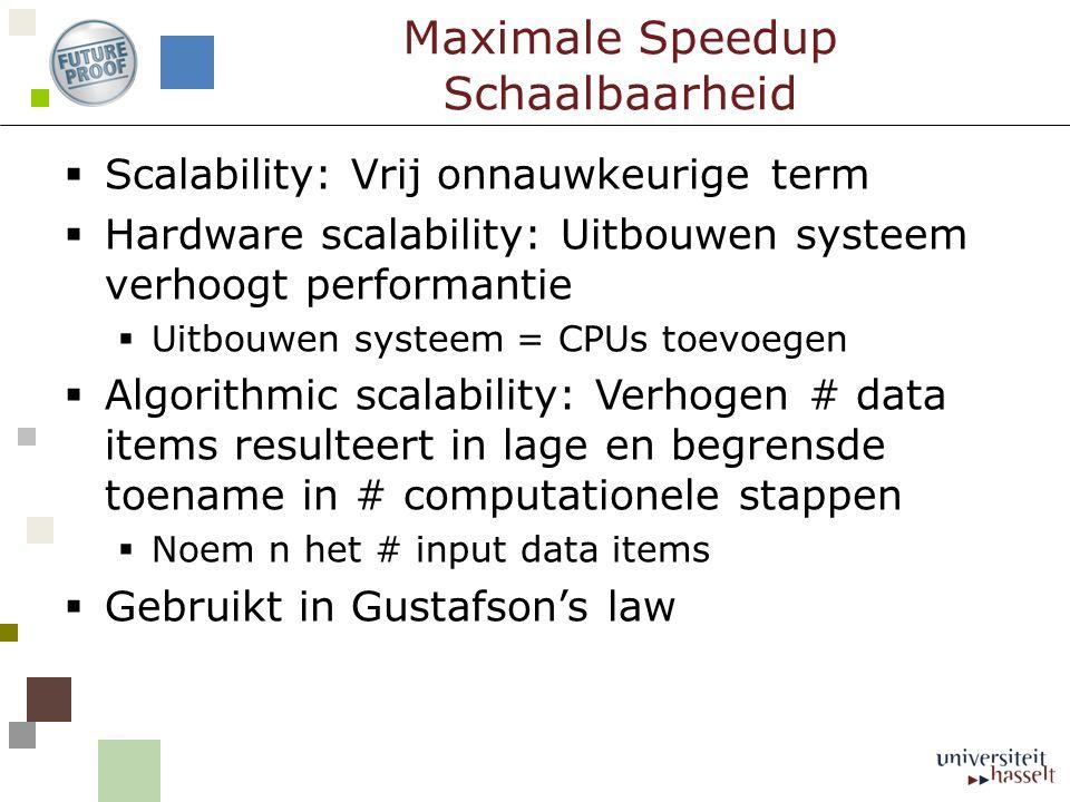  Scalability: Vrij onnauwkeurige term  Hardware scalability: Uitbouwen systeem verhoogt performantie  Uitbouwen systeem = CPUs toevoegen  Algorithmic scalability: Verhogen # data items resulteert in lage en begrensde toename in # computationele stappen  Noem n het # input data items  Gebruikt in Gustafson's law Maximale Speedup Schaalbaarheid