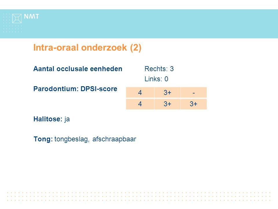 Intra-oraal onderzoek (2) Aantal occlusale eenheden Rechts: 3 Links: 0 Parodontium: DPSI-score Halitose: ja Tong: tongbeslag, afschraapbaar 43+- 4