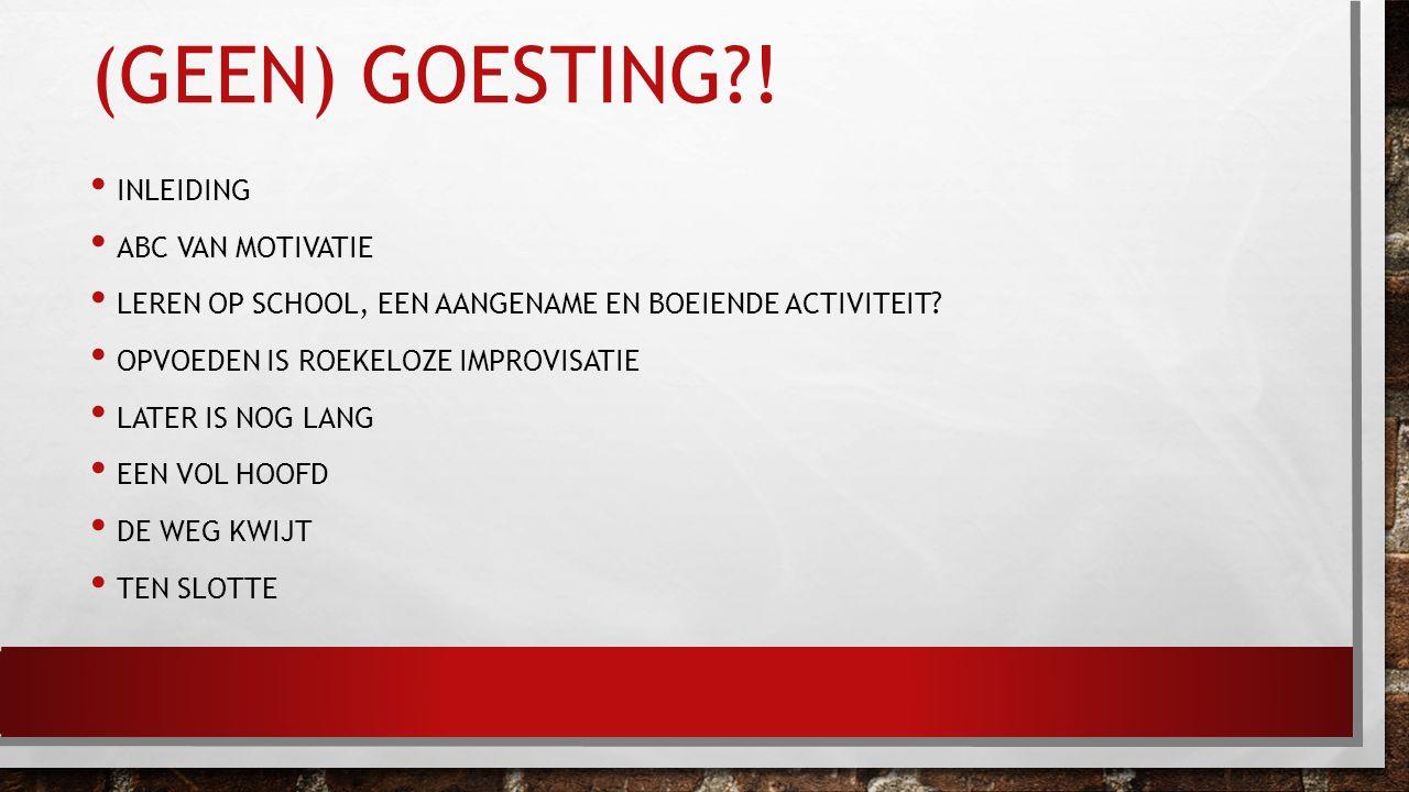 (GEEN) GOESTING?! INLEIDING ABC VAN MOTIVATIE LEREN OP SCHOOL, EEN AANGENAME EN BOEIENDE ACTIVITEIT? OPVOEDEN IS ROEKELOZE IMPROVISATIE LATER IS NOG L