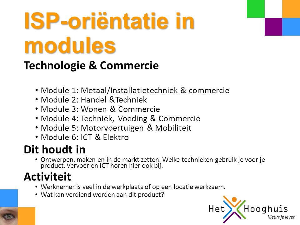 ISP-oriëntatie in modules Technologie & Commercie Module 1: Metaal/Installatietechniek & commercie Module 2: Handel &Techniek Module 3: Wonen & Commer