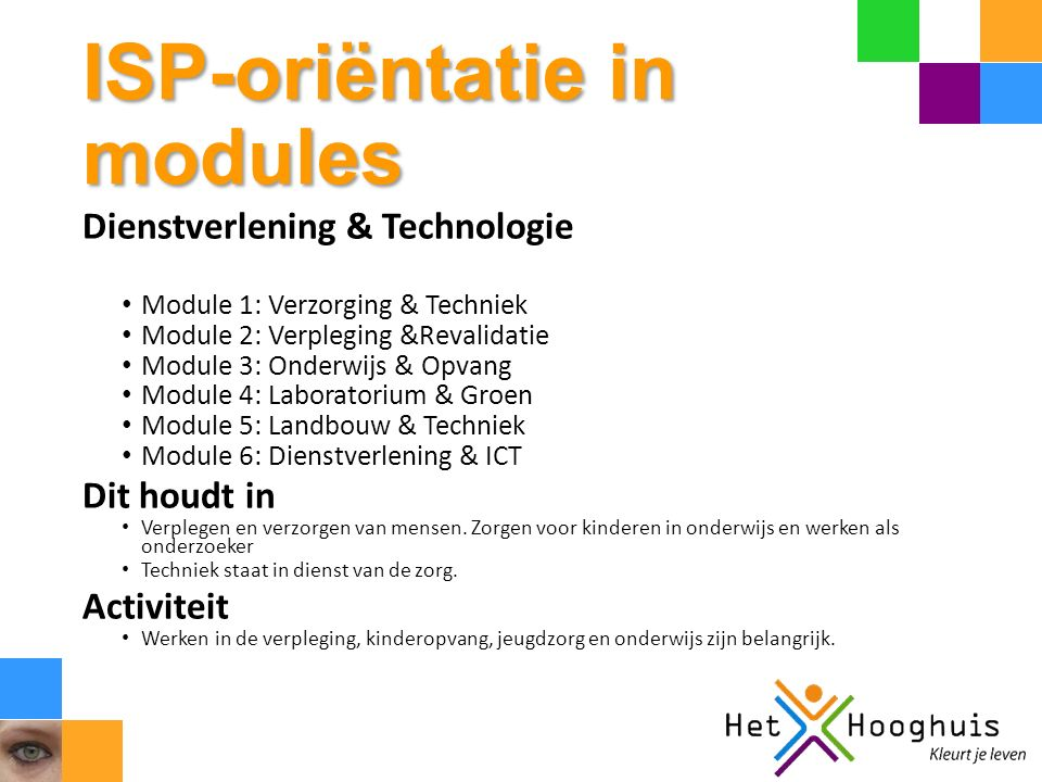 ISP-oriëntatie in modules Dienstverlening & Technologie Module 1: Verzorging & Techniek Module 2: Verpleging &Revalidatie Module 3: Onderwijs & Opvang Module 4: Laboratorium & Groen Module 5: Landbouw & Techniek Module 6: Dienstverlening & ICT Dit houdt in Verplegen en verzorgen van mensen.