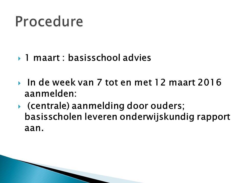  1 maart : basisschool advies  In de week van 7 tot en met 12 maart 2016 aanmelden:  (centrale) aanmelding door ouders; basisscholen leveren onderwijskundig rapport aan.