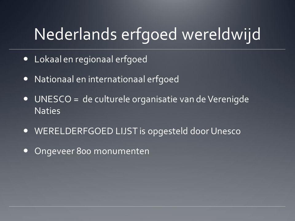 Nederlands erfgoed wereldwijd Lokaal en regionaal erfgoed Nationaal en internationaal erfgoed UNESCO = de culturele organisatie van de Verenigde Naties WERELDERFGOED LIJST is opgesteld door Unesco Ongeveer 800 monumenten