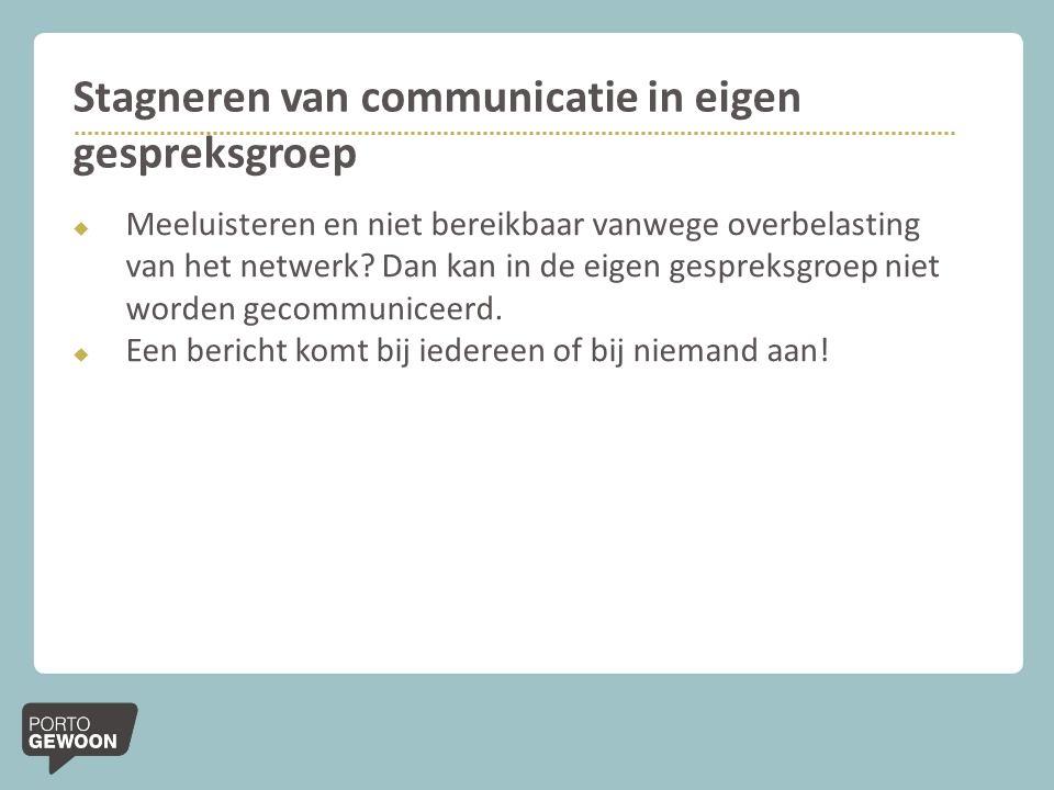 Stagneren van communicatie in eigen gespreksgroep  Meeluisteren en niet bereikbaar vanwege overbelasting van het netwerk.