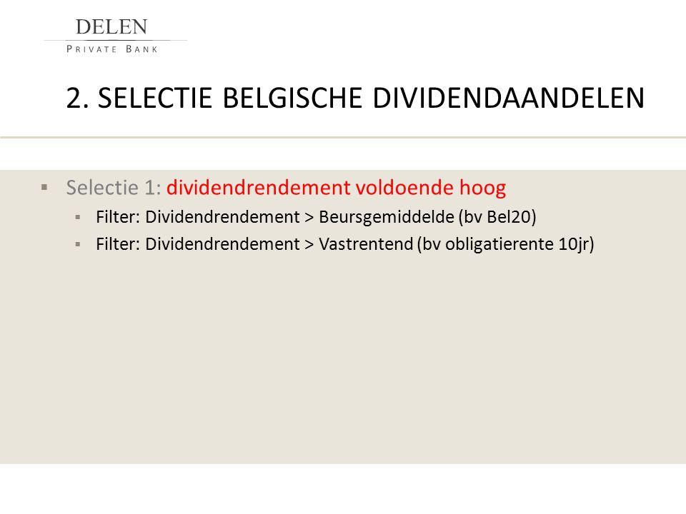 2. SELECTIE BELGISCHE DIVIDENDAANDELEN  Selectie 1: dividendrendement voldoende hoog  Filter: Dividendrendement > Beursgemiddelde (bv Bel20)  Filte