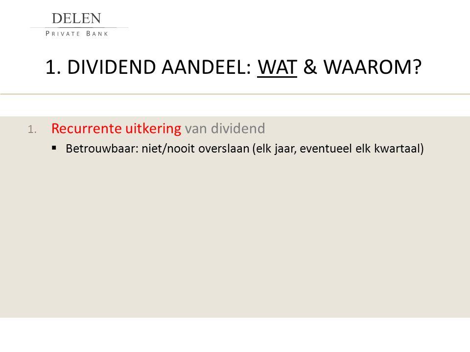 1. DIVIDEND AANDEEL: WAT & WAAROM? 1. Recurrente uitkering van dividend  Betrouwbaar: niet/nooit overslaan (elk jaar, eventueel elk kwartaal)