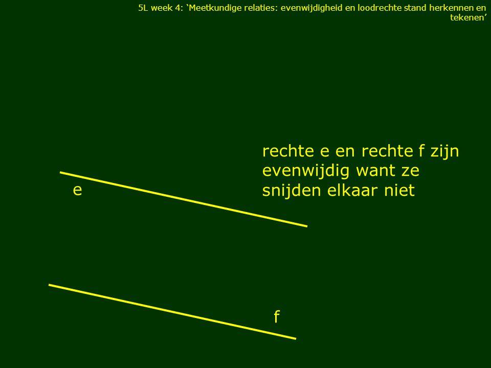 rechte e en rechte f zijn evenwijdig want ze snijden elkaar niet 5L week 4: 'Meetkundige relaties: evenwijdigheid en loodrechte stand herkennen en tekenen' e f