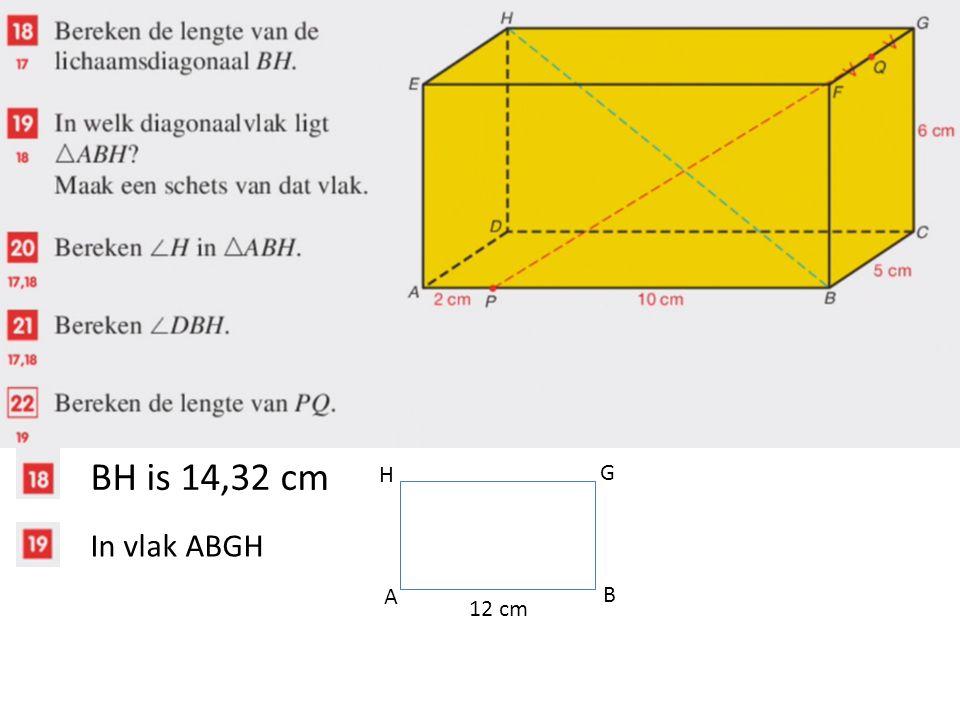 BH is 14,32 cm In vlak ABGH A B G H 12 cm