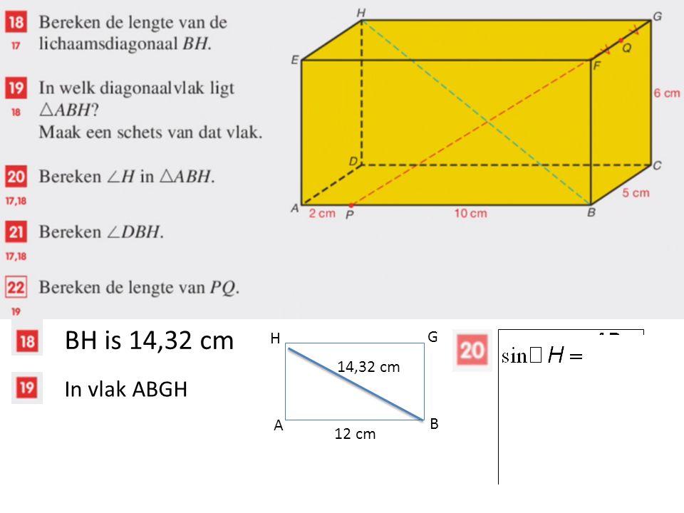 BH is 14,32 cm In vlak ABGH A B G H 12 cm 14,32 cm