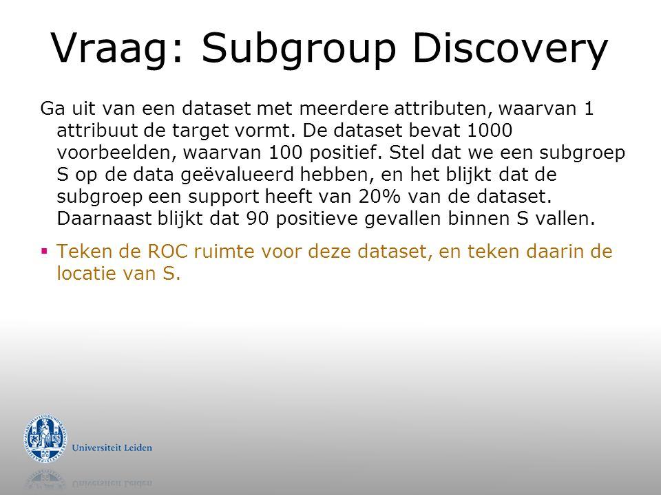 Vraag: Subgroup Discovery Ga uit van een dataset met meerdere attributen, waarvan 1 attribuut de target vormt.