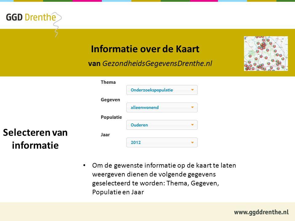 Informatie over de Kaart van GezondheidsGegevensDrenthe.nl Selecteren van informatie Om de gewenste informatie op de kaart te laten weergeven dienen de volgende gegevens geselecteerd te worden: Thema, Gegeven, Populatie en Jaar