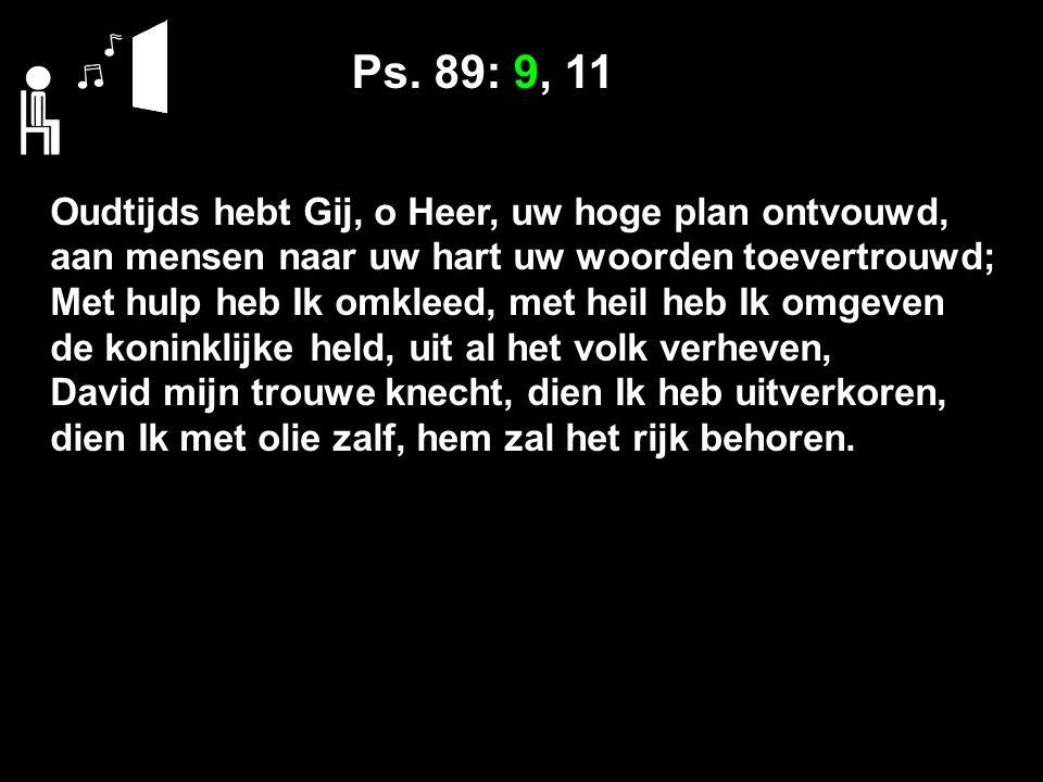 Ps. 89: 9, 11 Oudtijds hebt Gij, o Heer, uw hoge plan ontvouwd, aan mensen naar uw hart uw woorden toevertrouwd; Met hulp heb Ik omkleed, met heil heb