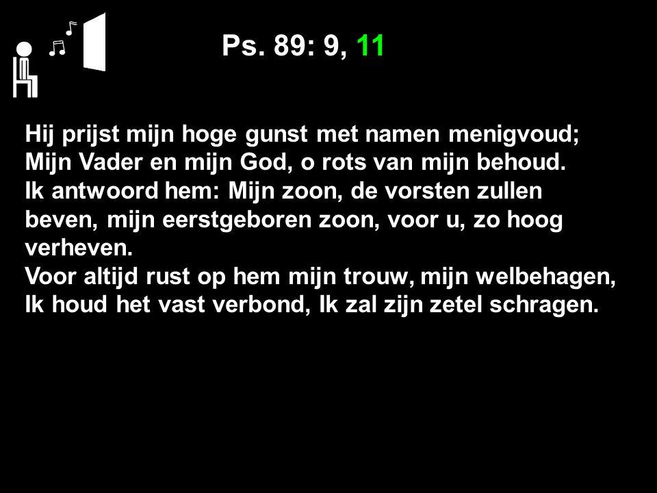 Ps. 89: 9, 11 Hij prijst mijn hoge gunst met namen menigvoud; Mijn Vader en mijn God, o rots van mijn behoud. Ik antwoord hem: Mijn zoon, de vorsten z