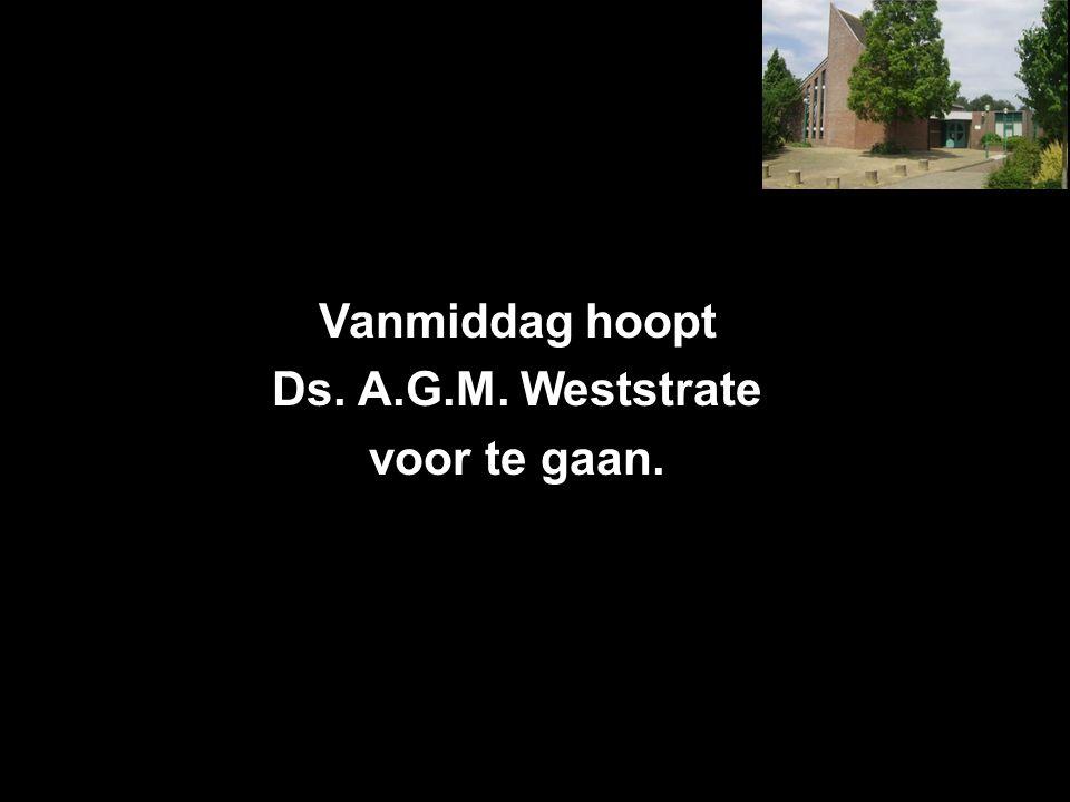 Vanmiddag hoopt Ds. A.G.M. Weststrate voor te gaan.