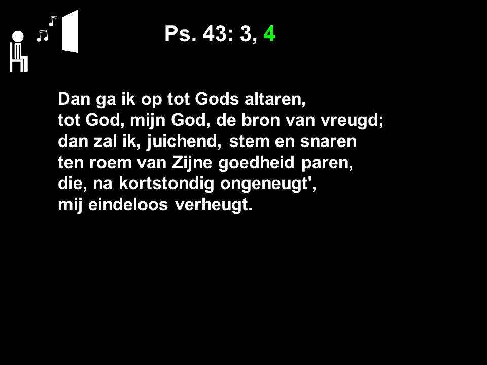 Ps. 43: 3, 4 Dan ga ik op tot Gods altaren, tot God, mijn God, de bron van vreugd; dan zal ik, juichend, stem en snaren ten roem van Zijne goedheid pa