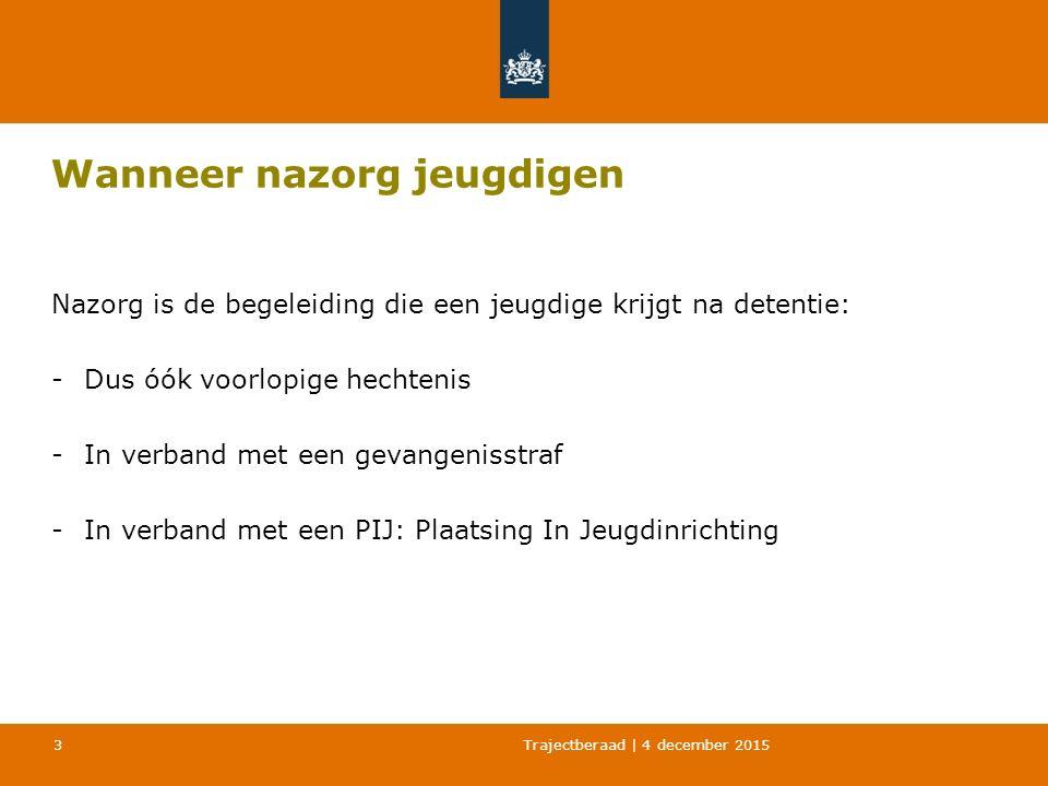 Trajectberaad | 4 december 2015 3 Wanneer nazorg jeugdigen Nazorg is de begeleiding die een jeugdige krijgt na detentie: -Dus óók voorlopige hechtenis -In verband met een gevangenisstraf -In verband met een PIJ: Plaatsing In Jeugdinrichting
