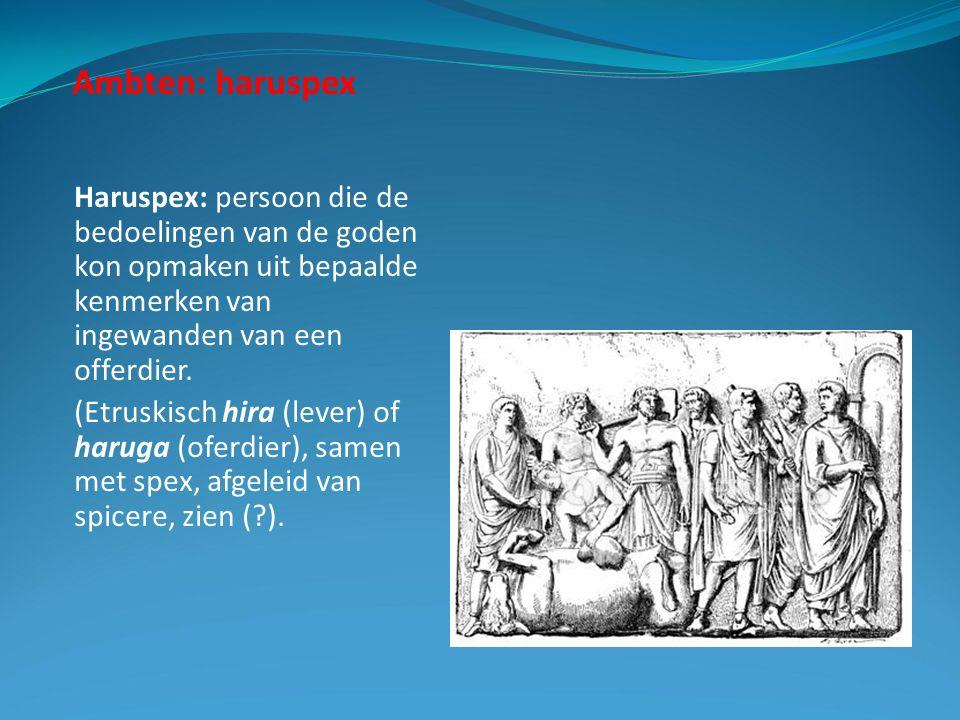 Ambten: haruspex Haruspex: persoon die de bedoelingen van de goden kon opmaken uit bepaalde kenmerken van ingewanden van een offerdier.