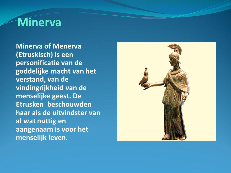 Minerva Minerva of Menerva (Etruskisch) is een personificatie van de goddelijke macht van het verstand, van de vindingrijkheid van de menselijke geest.