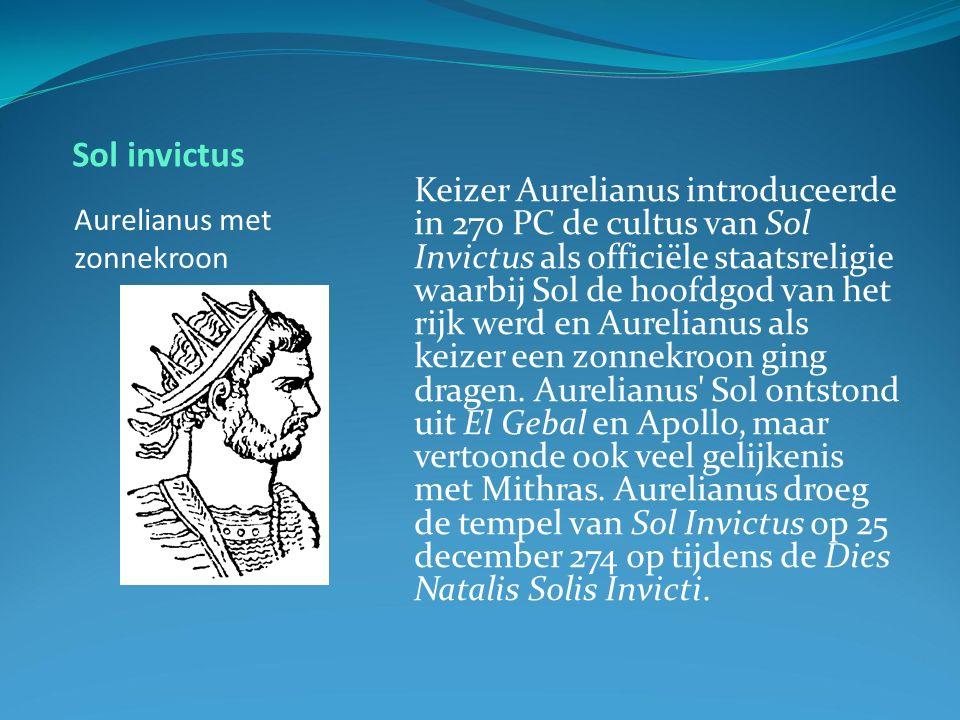 Sol invictus Aurelianus met zonnekroon Keizer Aurelianus introduceerde in 270 PC de cultus van Sol Invictus als officiële staatsreligie waarbij Sol de hoofdgod van het rijk werd en Aurelianus als keizer een zonnekroon ging dragen.