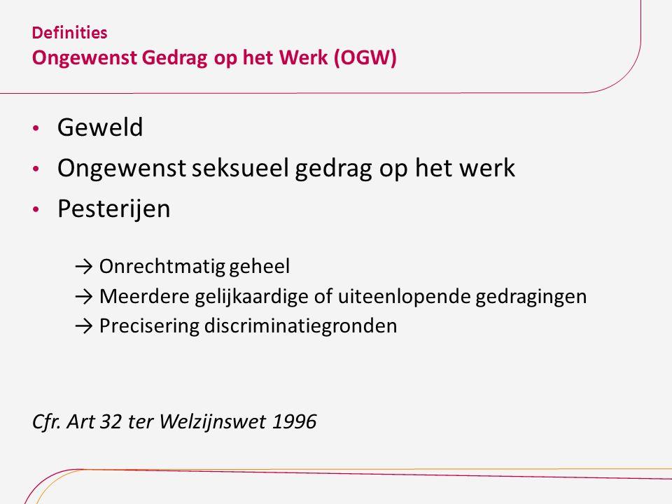 Definities Ongewenst Gedrag op het Werk (OGW) Geweld Ongewenst seksueel gedrag op het werk Pesterijen →Onrechtmatig geheel →Meerdere gelijkaardige of