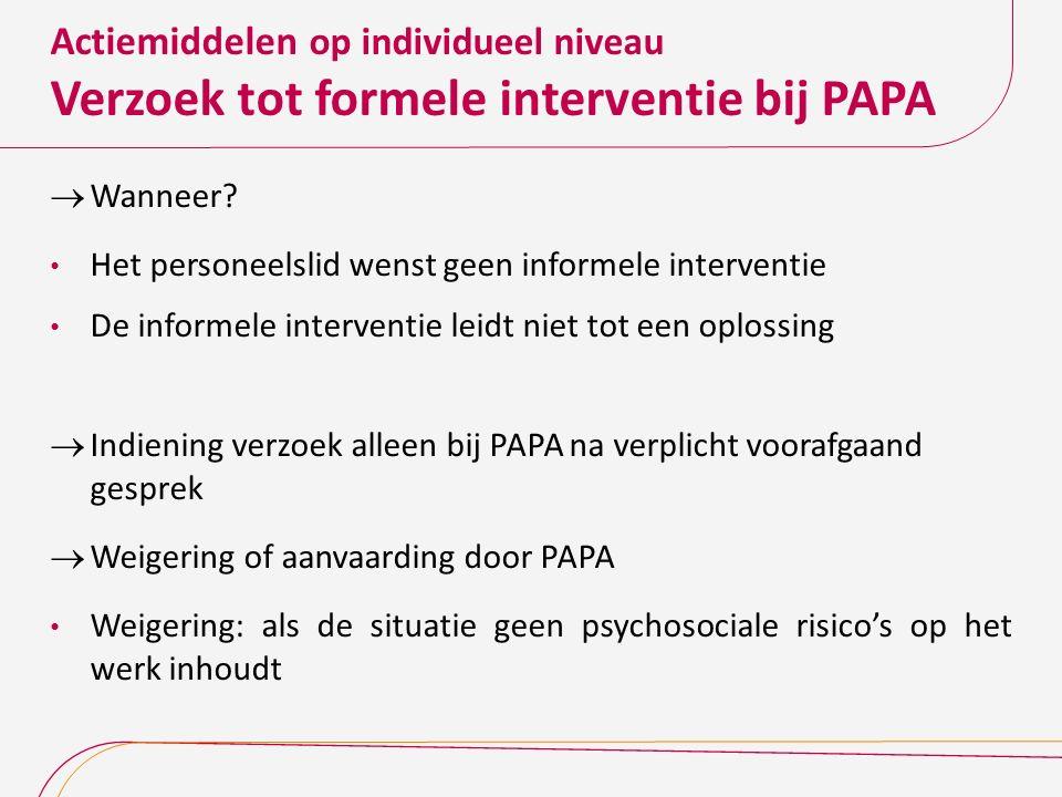 Actiemiddelen op individueel niveau Verzoek tot formele interventie bij PAPA  Wanneer? Het personeelslid wenst geen informele interventie De informel