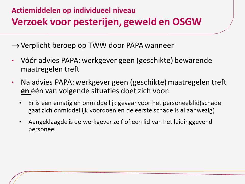 Actiemiddelen op individueel niveau Verzoek voor pesterijen, geweld en OSGW  Verplicht beroep op TWW door PAPA wanneer Vóór advies PAPA: werkgever ge