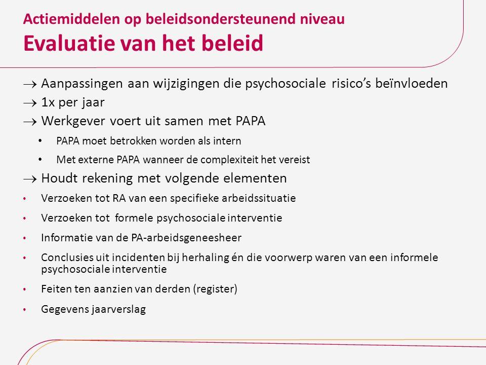 Actiemiddelen op beleidsondersteunend niveau Evaluatie van het beleid  Aanpassingen aan wijzigingen die psychosociale risico's beïnvloeden  1x per j
