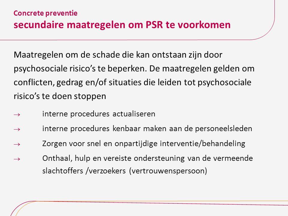 Concrete preventie secundaire maatregelen om PSR te voorkomen Maatregelen om de schade die kan ontstaan zijn door psychosociale risico's te beperken.