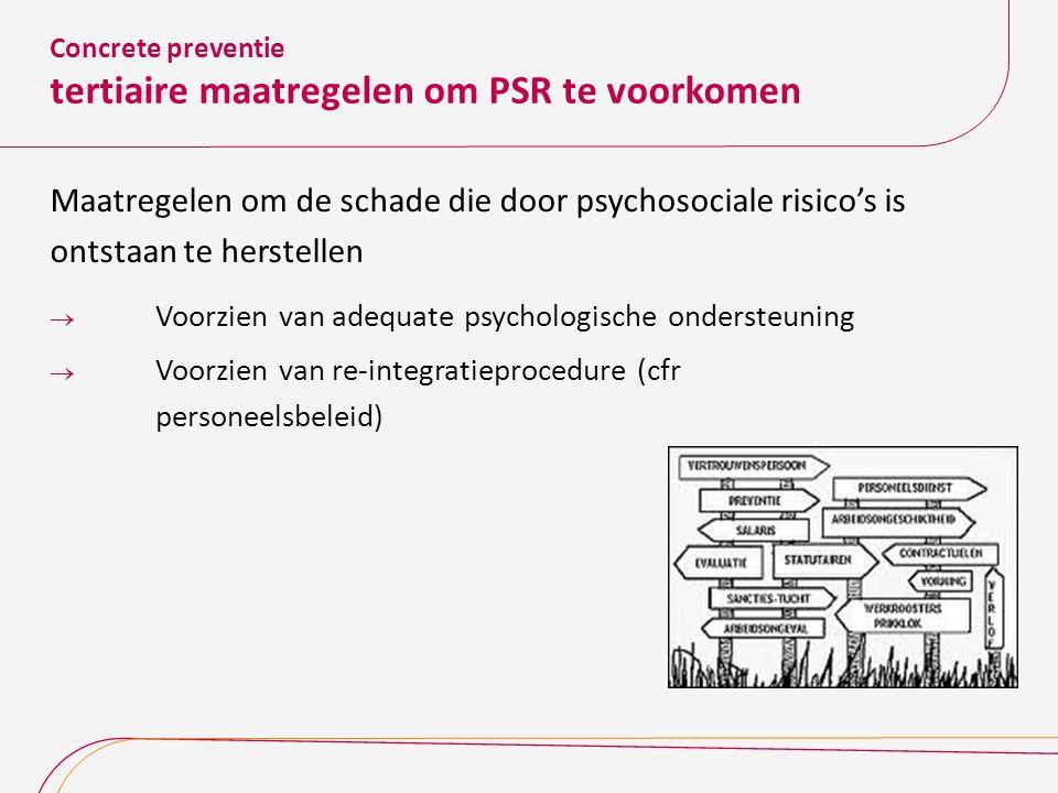 Concrete preventie tertiaire maatregelen om PSR te voorkomen Maatregelen om de schade die door psychosociale risico's is ontstaan te herstellen  Voor