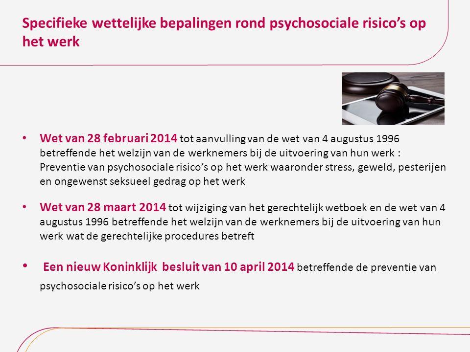 Specifieke wettelijke bepalingen rond psychosociale risico's op het werk Wet van 28 februari 2014 tot aanvulling van de wet van 4 augustus 1996 betref