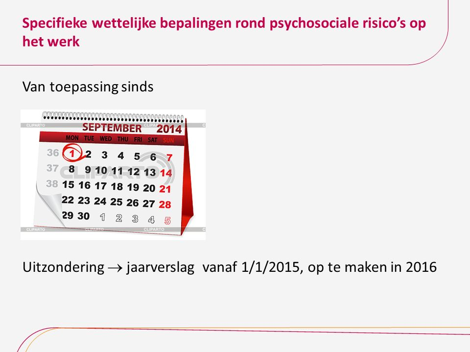 Specifieke wettelijke bepalingen rond psychosociale risico's op het werk Van toepassing sinds Uitzondering  jaarverslag vanaf 1/1/2015, op te maken i