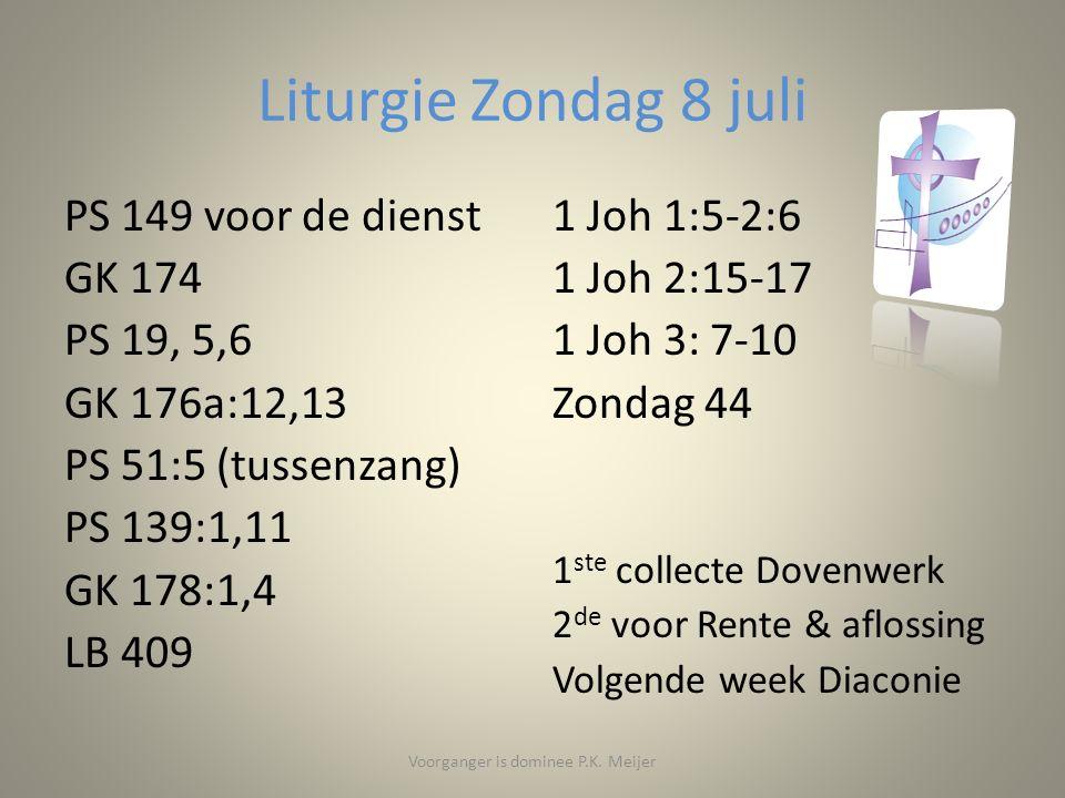 Liturgie Zondag 8 juli PS 149 voor de dienst GK 174 PS 19, 5,6 GK 176a:12,13 PS 51:5 (tussenzang) PS 139:1,11 GK 178:1,4 LB 409 1 Joh 1:5-2:6 1 Joh 2:15-17 1 Joh 3: 7-10 Zondag 44 1 ste collecte Dovenwerk 2 de voor Rente & aflossing Volgende week Diaconie Voorganger is dominee P.K.
