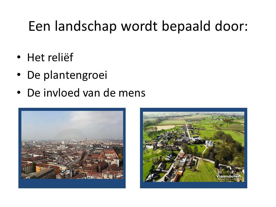Een landschap wordt bepaald door: Het reliëf De plantengroei De invloed van de mens
